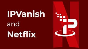 Does IPVanish Work With Netflix?
