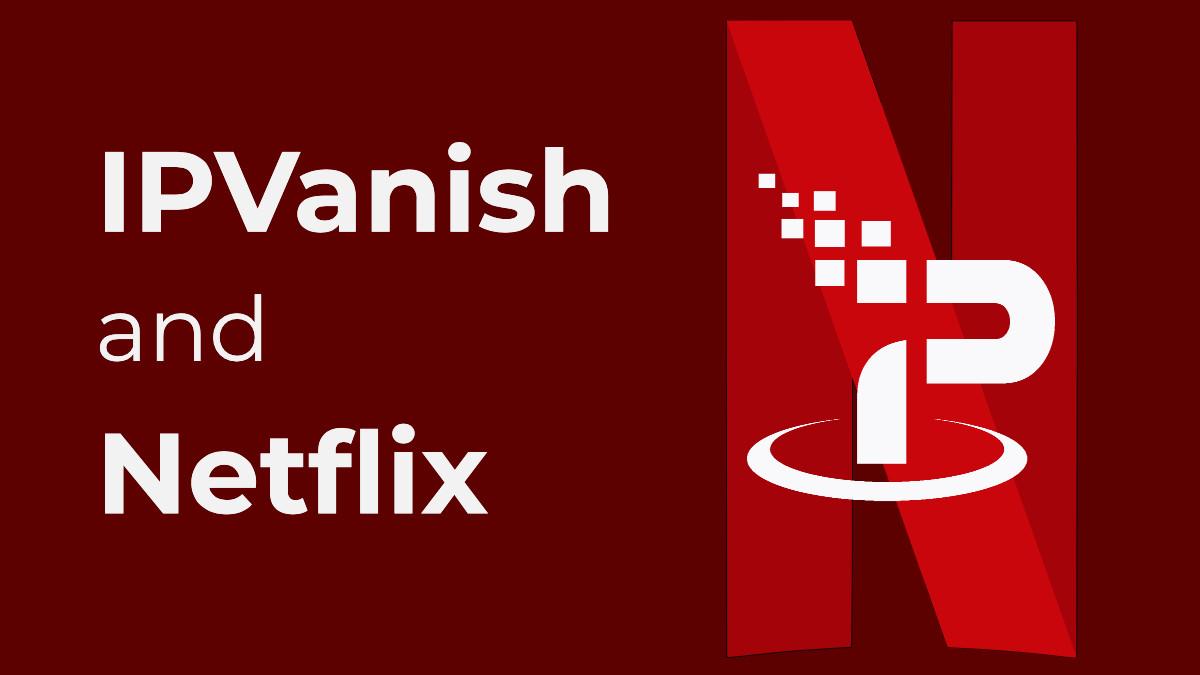 Does IPVanish Work With Netflix?