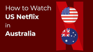 How to Watch US Netflix in Australia?
