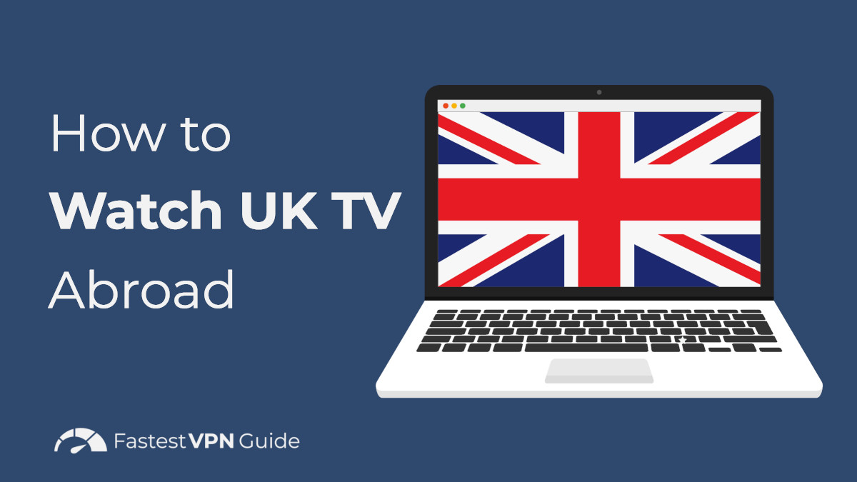 How to Watch UK TV Abroad - Stream British Shows From Anywhere