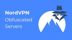 NordVPN Obfuscated Servers – The What, Why, and How