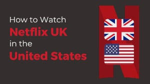How to Watch UK Netflix in the US