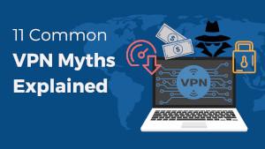 11 Common VPN Myths Explained
